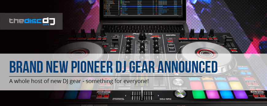 New Pioneer DJ Gear 2017 - The Disc DJ Store
